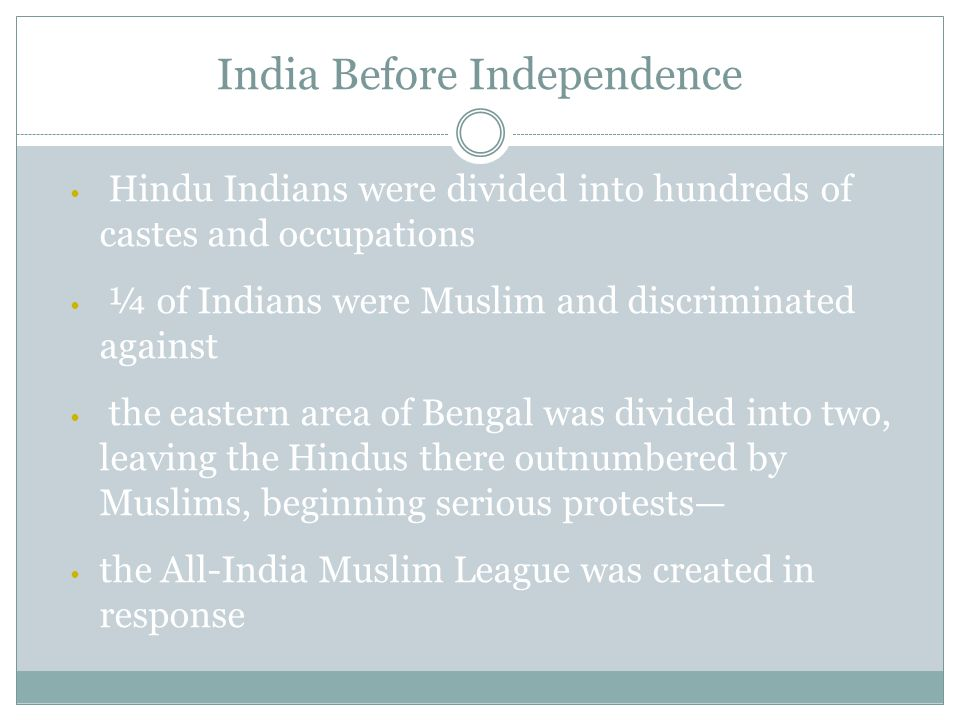 Hindu Indians were divided into hundreds of castes and occupations ¼ of Indians were Muslim and discriminated against the eastern area of Bengal was divided into two, leaving the Hindus there outnumbered by Muslims, beginning serious protests— the All-India Muslim League was created in response India Before Independence