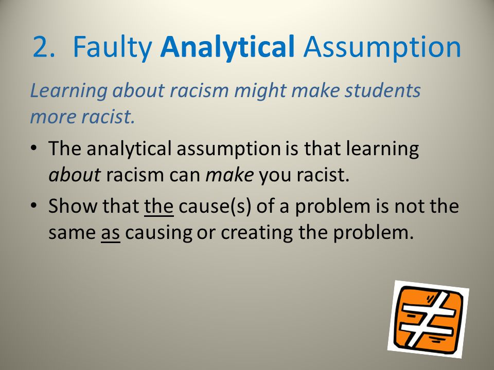 2. Faulty Analytical Assumption Learning about racism might make students more racist. The analytical assumption is that learning about racism can mak