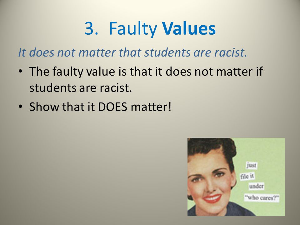 3. Faulty Values It does not matter that students are racist. The faulty value is that it does not matter if students are racist. Show that it DOES ma