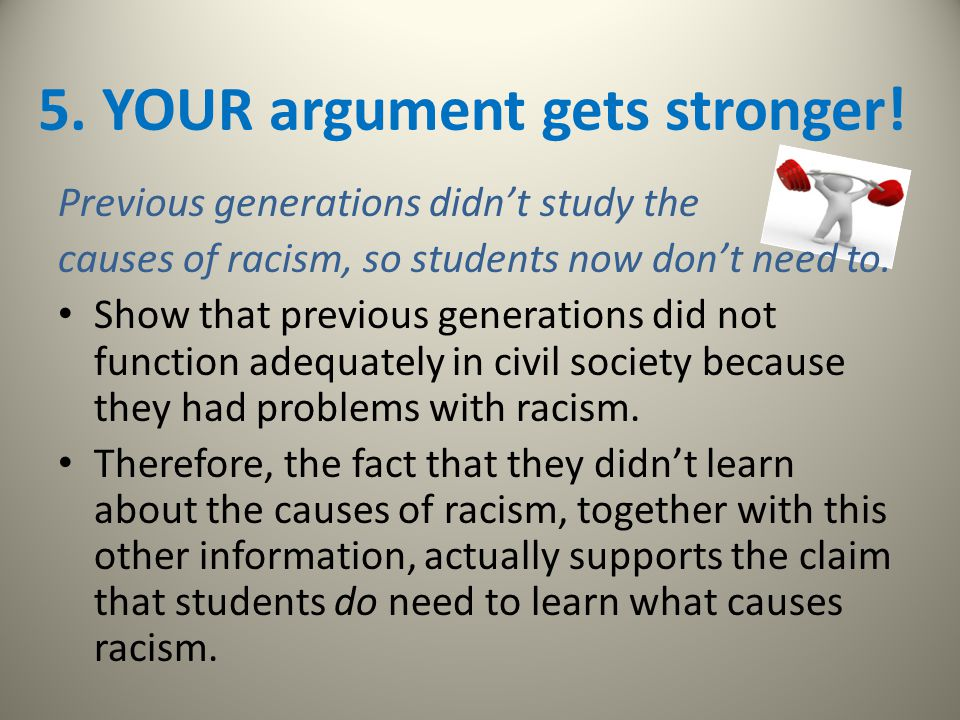 5. YOUR argument gets stronger! Previous generations didn't study the causes of racism, so students now don't need to. Show that previous generations