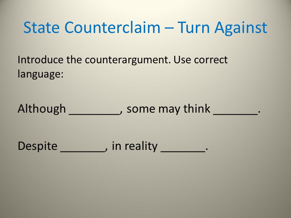 State Counterclaim – Turn Against Introduce the counterargument. Use correct language: Although ________, some may think _______. Despite _______, in