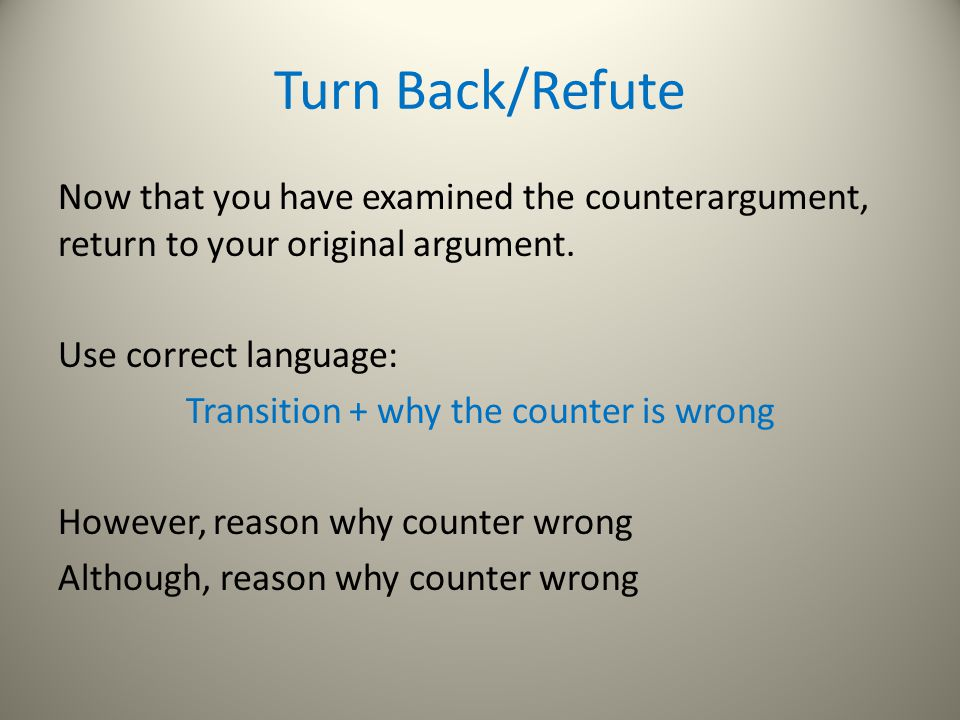 Turn Back/Refute Now that you have examined the counterargument, return to your original argument.