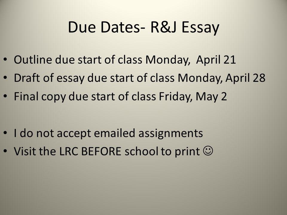 Due Dates- R&J Essay Outline due start of class Monday, April 21 Draft of essay due start of class Monday, April 28 Final copy due start of class Frid