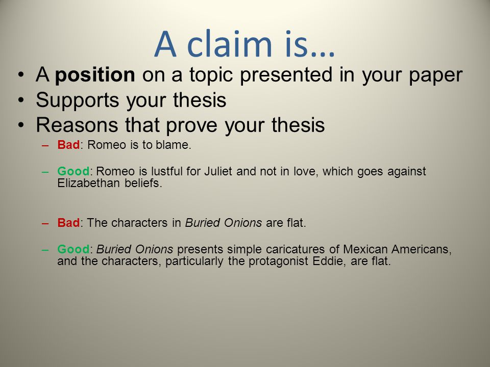 A claim is… A position on a topic presented in your paper Supports your thesis Reasons that prove your thesis –Bad: Romeo is to blame. –Good: Romeo is