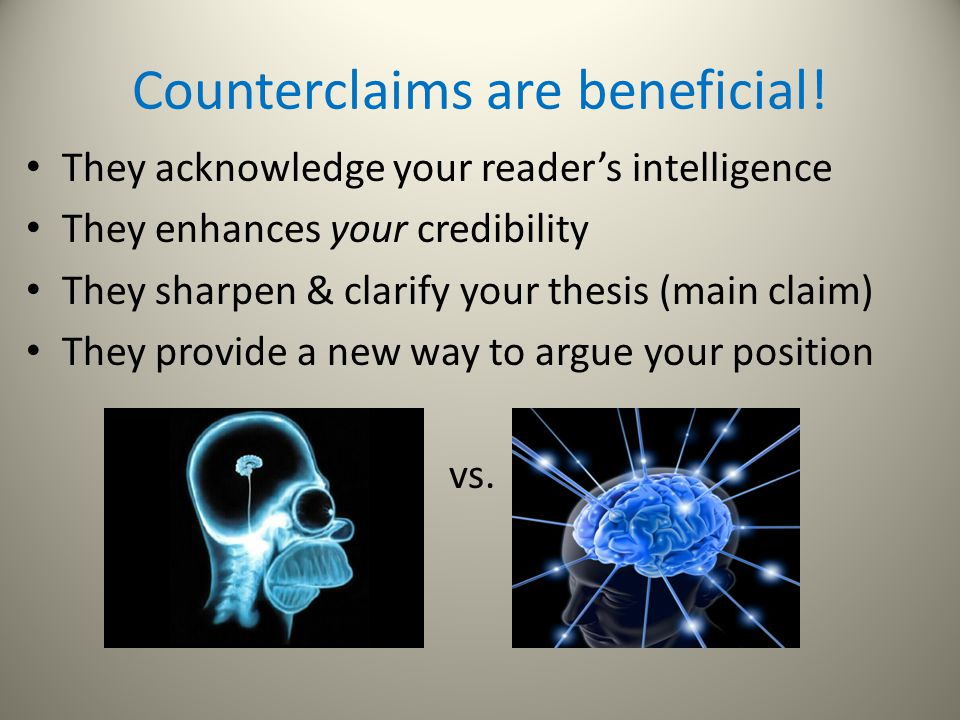 Counterclaims are beneficial! They acknowledge your reader's intelligence They enhances your credibility They sharpen & clarify your thesis (main clai