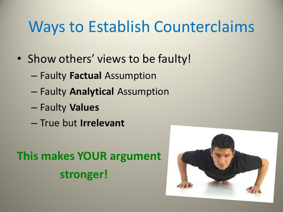 Ways to Establish Counterclaims Show others' views to be faulty! – Faulty Factual Assumption – Faulty Analytical Assumption – Faulty Values – True but