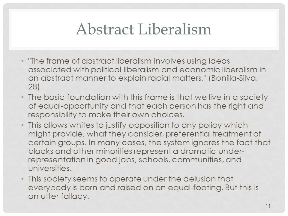 11 Abstract Liberalism The frame of abstract liberalism involves using ideas associated with political liberalism and economic liberalism in an abstract manner to explain racial matters. (Bonilla-Silva, 28) The basic foundation with this frame is that we live in a society of equal-opportunity and that each person has the right and responsibility to make their own choices.