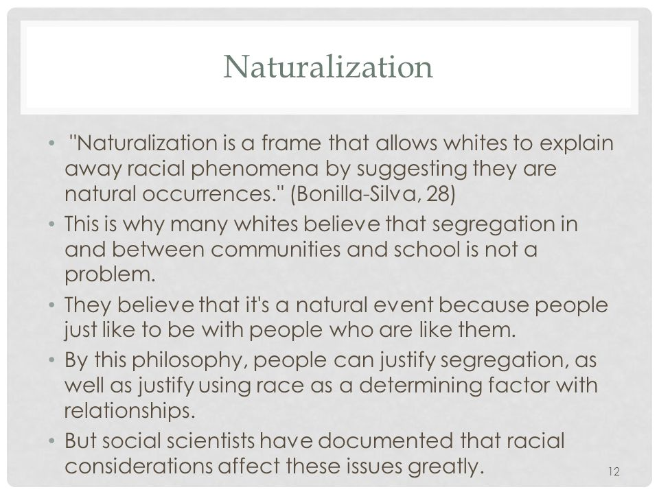 12 Naturalization Naturalization is a frame that allows whites to explain away racial phenomena by suggesting they are natural occurrences. (Bonilla-Silva, 28) This is why many whites believe that segregation in and between communities and school is not a problem.