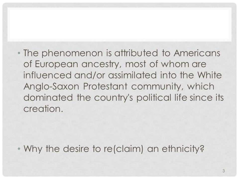 3 The phenomenon is attributed to Americans of European ancestry, most of whom are influenced and/or assimilated into the White Anglo-Saxon Protestant community, which dominated the country s political life since its creation.