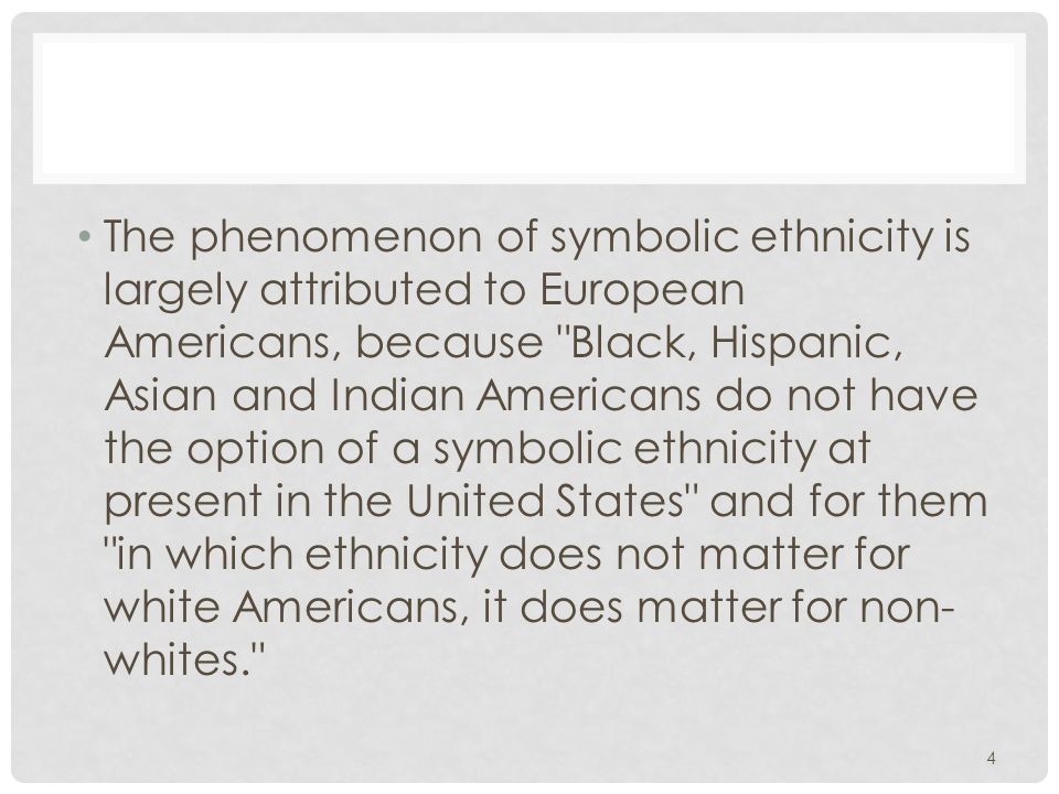 4 The phenomenon of symbolic ethnicity is largely attributed to European Americans, because Black, Hispanic, Asian and Indian Americans do not have the option of a symbolic ethnicity at present in the United States and for them in which ethnicity does not matter for white Americans, it does matter for non- whites.