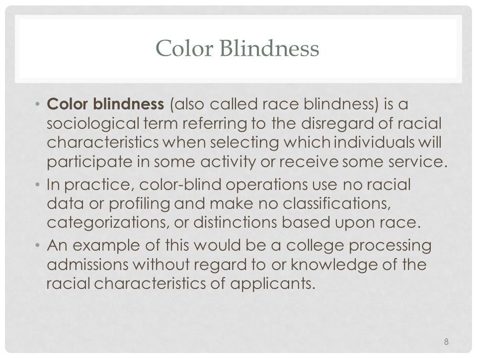 8 Color Blindness Color blindness (also called race blindness) is a sociological term referring to the disregard of racial characteristics when selecting which individuals will participate in some activity or receive some service.