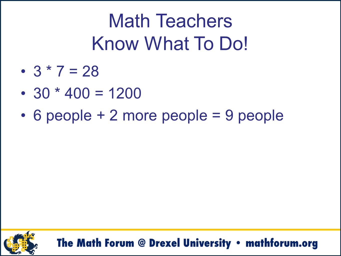 Math Teachers Know What To Do! 3 * 7 = 28 30 * 400 = 1200 6 people + 2 more people = 9 people