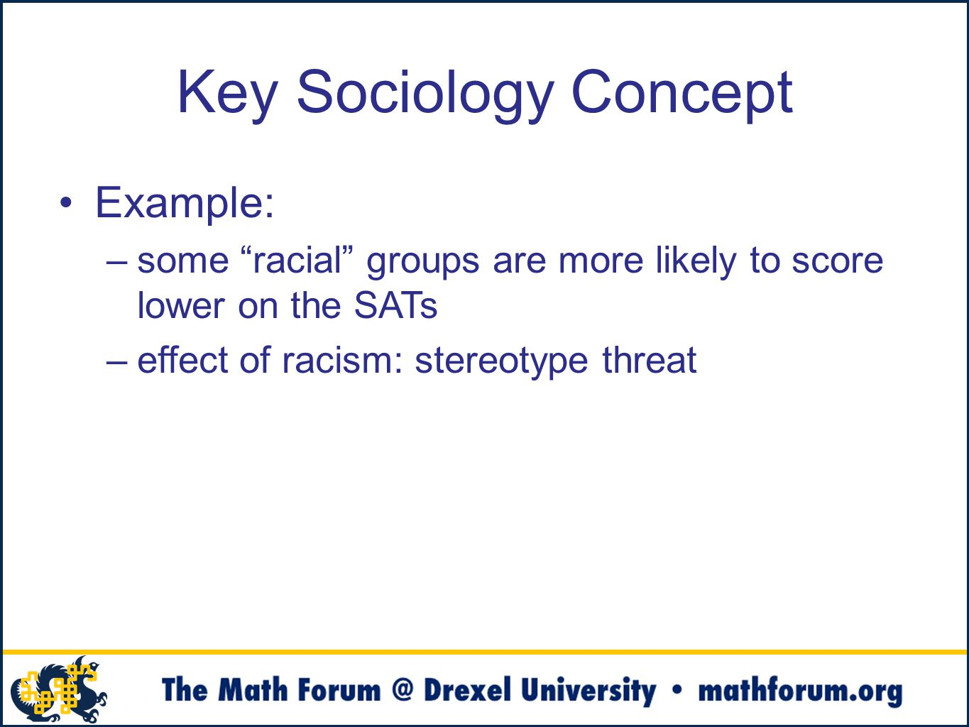 Key Sociology Concept Example: –some racial groups are more likely to score lower on the SATs –effect of racism: stereotype threat