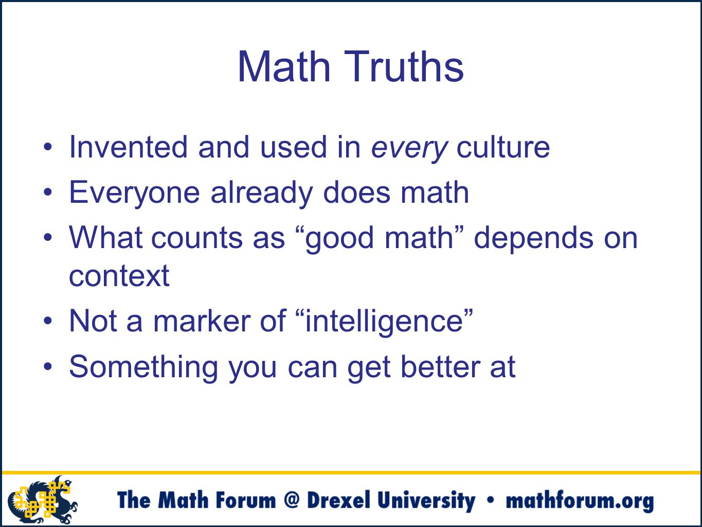 Math Truths Invented and used in every culture Everyone already does math What counts as good math depends on context Not a marker of intelligence Something you can get better at