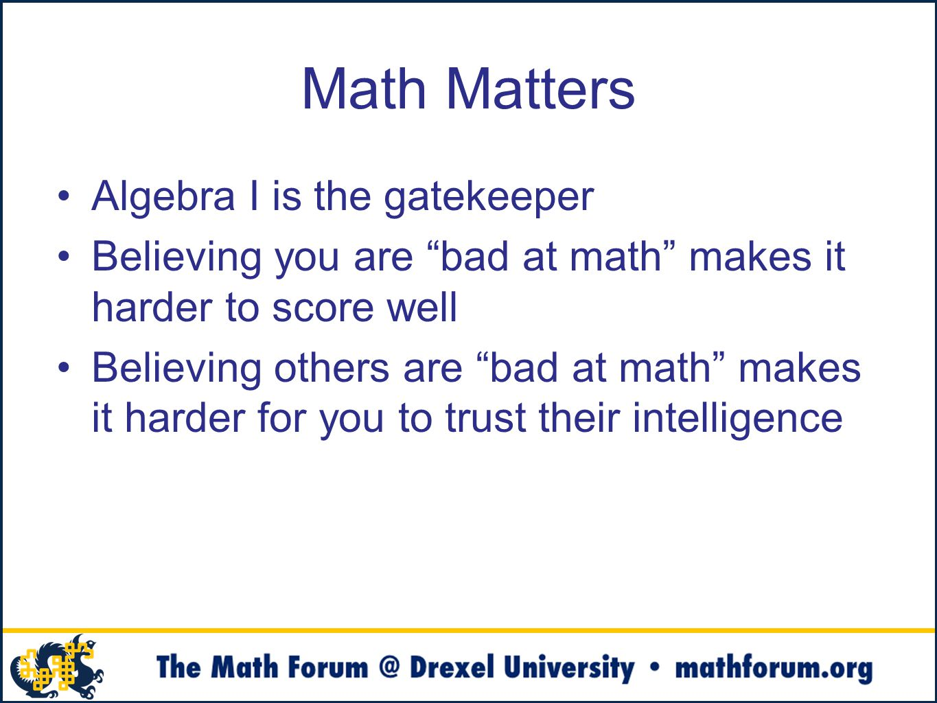 Math Matters Algebra I is the gatekeeper Believing you are bad at math makes it harder to score well Believing others are bad at math makes it harder for you to trust their intelligence