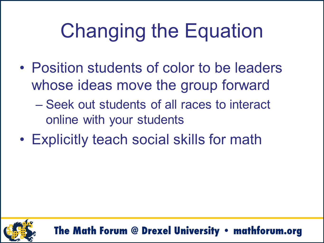 Changing the Equation Position students of color to be leaders whose ideas move the group forward –Seek out students of all races to interact online with your students Explicitly teach social skills for math