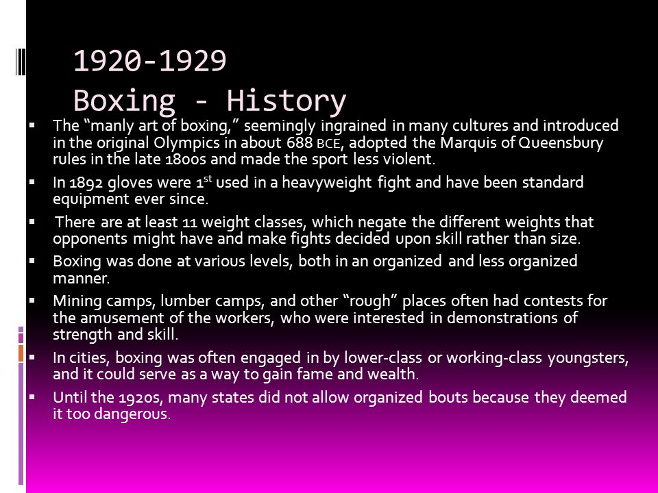 "1920-1929 Boxing - History  The ""manly art of boxing,"" seemingly ingrained in many cultures and introduced in the original Olympics in about 688 BCE,"