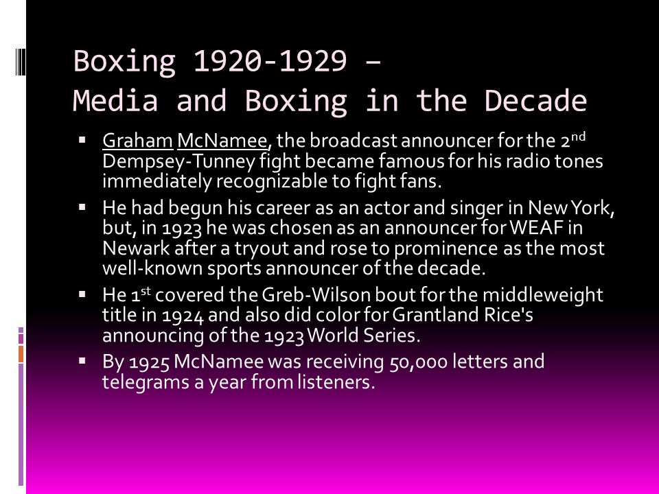 Boxing 1920-1929 – Media and Boxing in the Decade  Graham McNamee, the broadcast announcer for the 2 nd Dempsey-Tunney fight became famous for his ra
