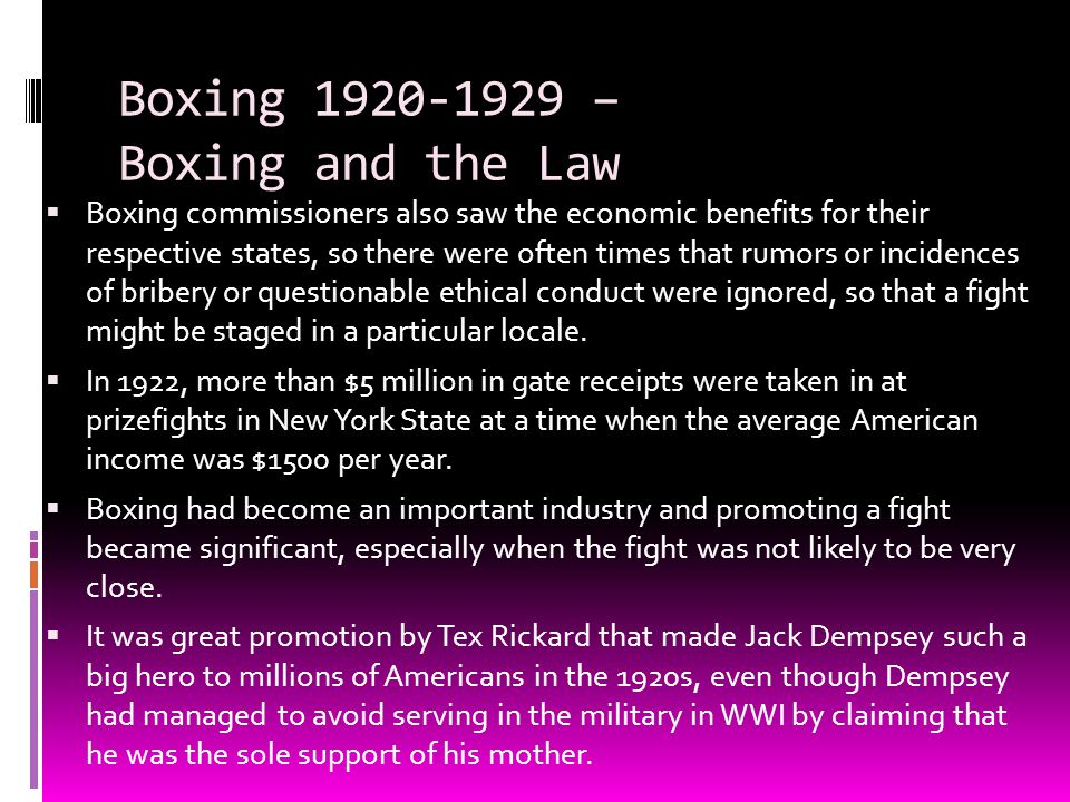 Boxing 1920-1929 – Boxing and the Law  Boxing commissioners also saw the economic benefits for their respective states, so there were often times tha