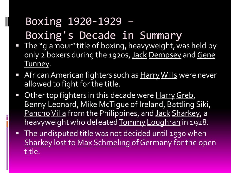 "Boxing 1920-1929 – Boxing's Decade in Summary  The ""glamour"" title of boxing, heavyweight, was held by only 2 boxers during the 1920s, Jack Dempsey a"