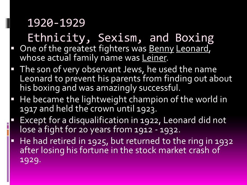 1920-1929 Ethnicity, Sexism, and Boxing  One of the greatest fighters was Benny Leonard, whose actual family name was Leiner.  The son of very obser