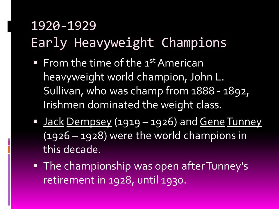 1920-1929 Early Heavyweight Champions  From the time of the 1 st American heavyweight world champion, John L. Sullivan, who was champ from 1888 - 189