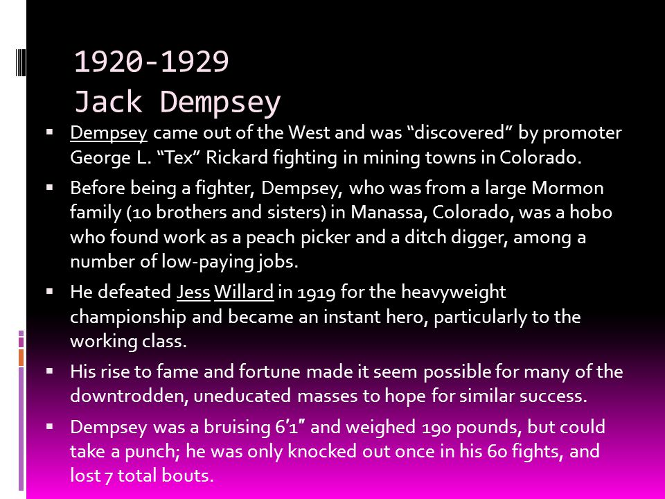 "1920-1929 Jack Dempsey  Dempsey came out of the West and was ""discovered"" by promoter George L. ""Tex"" Rickard fighting in mining towns in Colorado. "