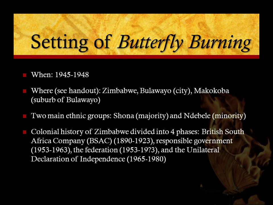 Setting of Butterfly Burning When: 1945-1948 Where (see handout): Zimbabwe, Bulawayo (city), Makokoba (suburb of Bulawayo) Two main ethnic groups: Shona (majority) and Ndebele (minority) Colonial history of Zimbabwe divided into 4 phases: British South Africa Company (BSAC) (1890-1923), responsible government (1953-1963), the federation (1953-19?3), and the Unilateral Declaration of Independence (1965-1980)