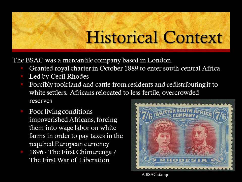 Historical Context The BSAC was a mercantile company based in London.  Granted royal charter in October 1889 to enter south-central Africa  Led by C