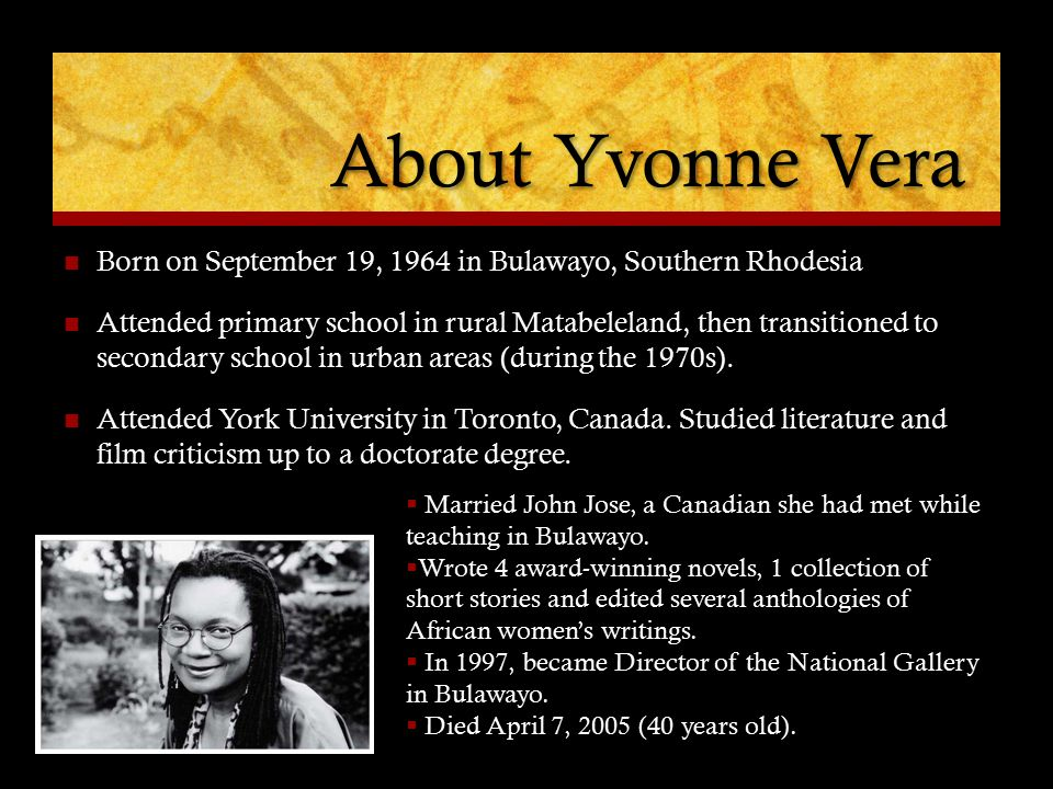 About Yvonne Vera Born on September 19, 1964 in Bulawayo, Southern Rhodesia Attended primary school in rural Matabeleland, then transitioned to second