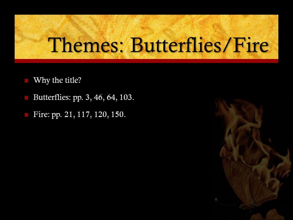 Themes: Butterflies/Fire Why the title. Butterflies: pp.