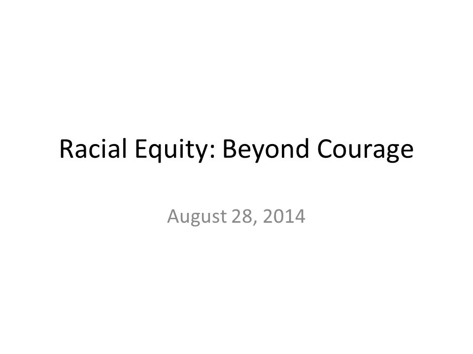 Racial Equity: Beyond Courage August 28, 2014