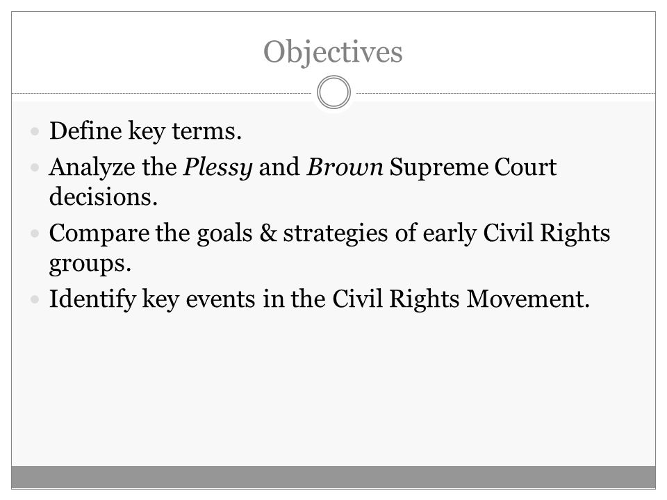 Objectives Define key terms. Analyze the Plessy and Brown Supreme Court decisions.