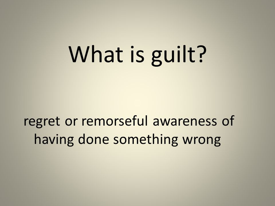 What is guilt? regret or remorseful awareness of having done something wrong