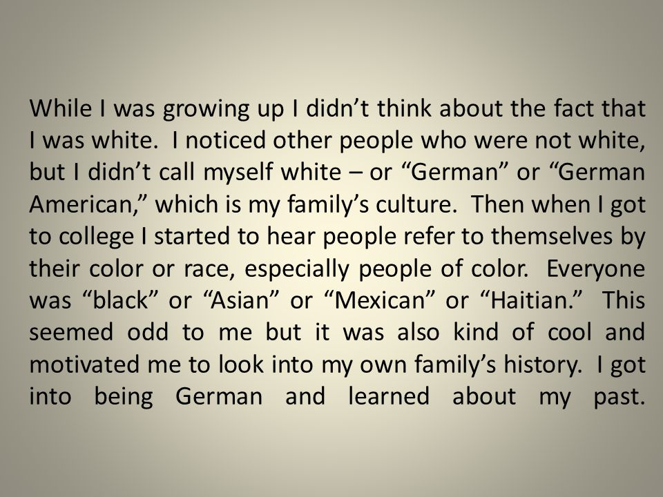 While I was growing up I didn't think about the fact that I was white. I noticed other people who were not white, but I didn't call myself white – or