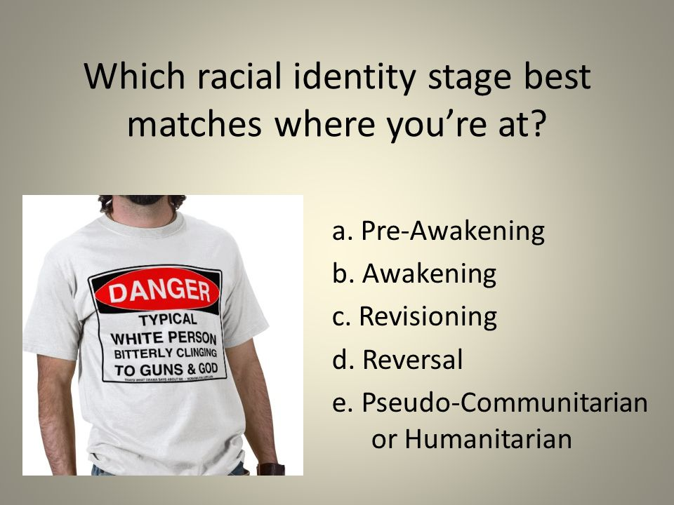 Which racial identity stage best matches where you're at? a. Pre-Awakening b. Awakening c. Revisioning d. Reversal e. Pseudo-Communitarian or Humanita