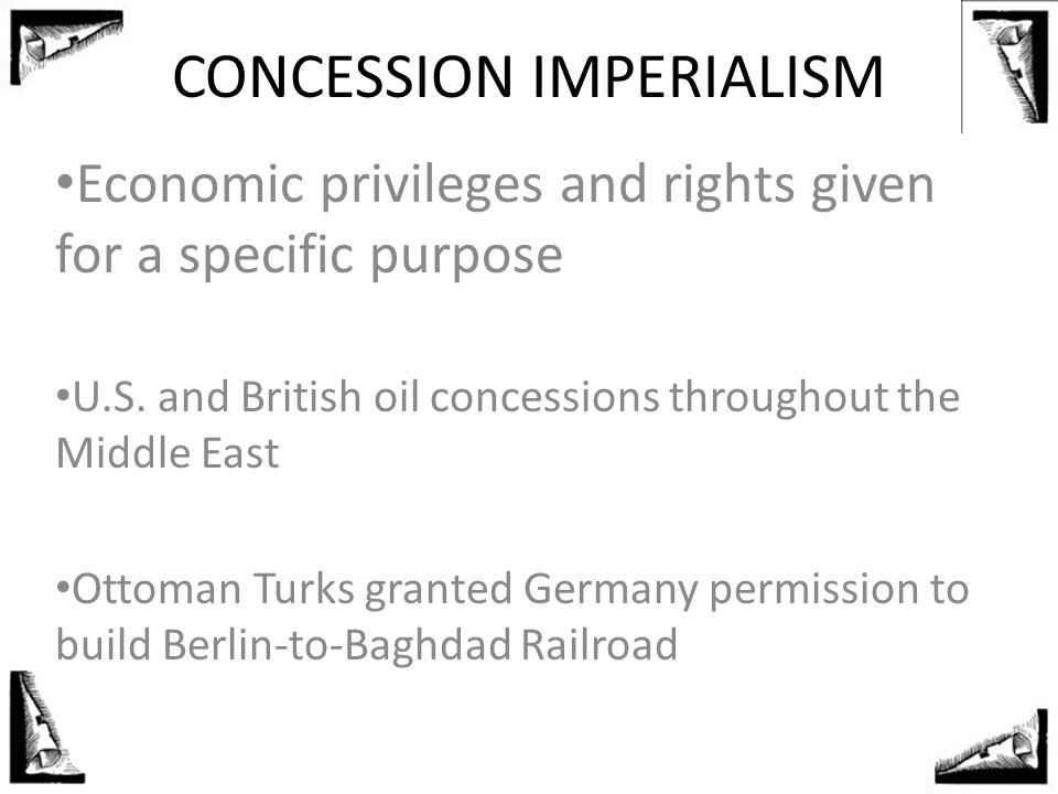 Economic privileges and rights given for a specific purpose U.S. and British oil concessions throughout the Middle East Ottoman Turks granted Germany