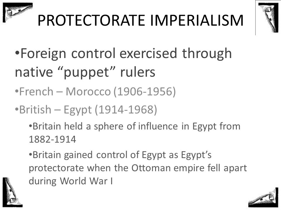 "PROTECTORATE IMPERIALISM Foreign control exercised through native ""puppet"" rulers French – Morocco (1906-1956) British – Egypt (1914-1968) Britain hel"
