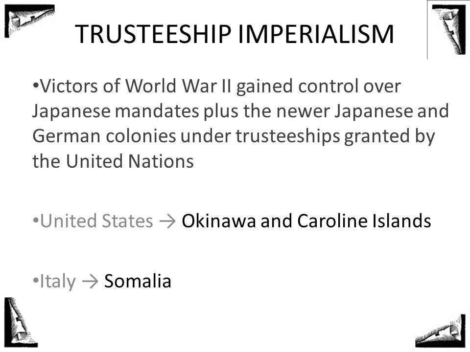 TRUSTEESHIP IMPERIALISM Victors of World War II gained control over Japanese mandates plus the newer Japanese and German colonies under trusteeships g