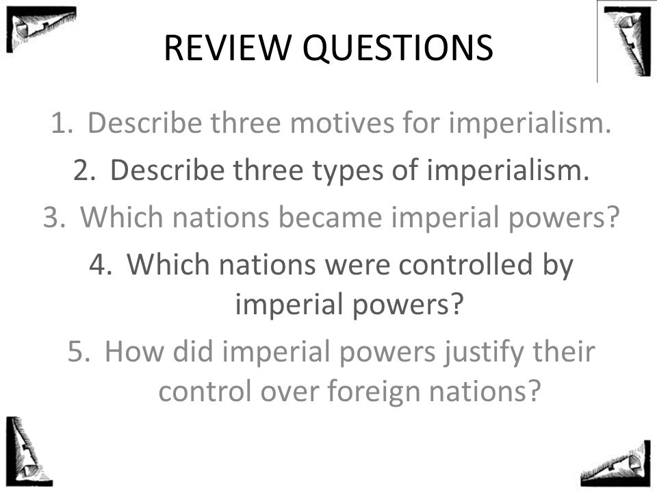 REVIEW QUESTIONS 1.Describe three motives for imperialism. 2.Describe three types of imperialism. 3.Which nations became imperial powers? 4.Which nati