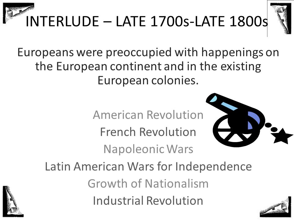 INTERLUDE – LATE 1700s-LATE 1800s Europeans were preoccupied with happenings on the European continent and in the existing European colonies. American