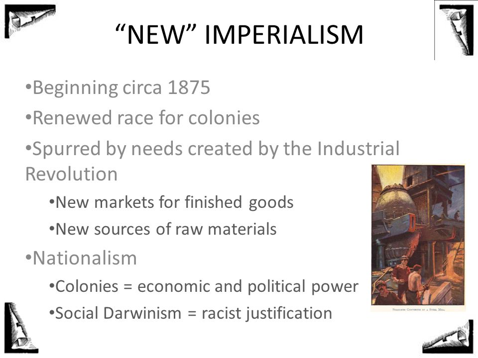 """NEW"" IMPERIALISM Beginning circa 1875 Renewed race for colonies Spurred by needs created by the Industrial Revolution New markets for finished goods"