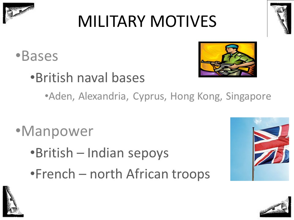 MILITARY MOTIVES Bases British naval bases Aden, Alexandria, Cyprus, Hong Kong, Singapore Manpower British – Indian sepoys French – north African troo