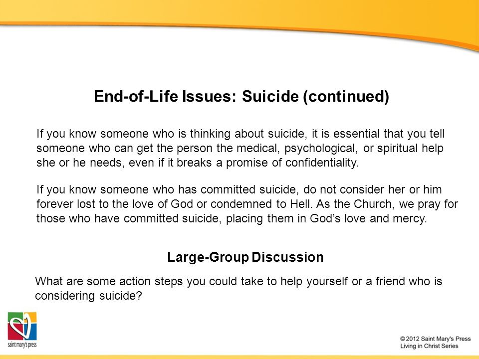 End-of-Life Issues: Suicide (continued) If you know someone who has committed suicide, do not consider her or him forever lost to the love of God or c