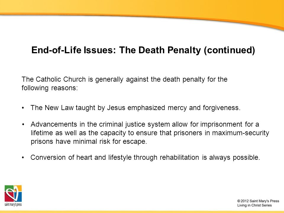End-of-Life Issues: The Death Penalty (continued) The New Law taught by Jesus emphasized mercy and forgiveness. The Catholic Church is generally again