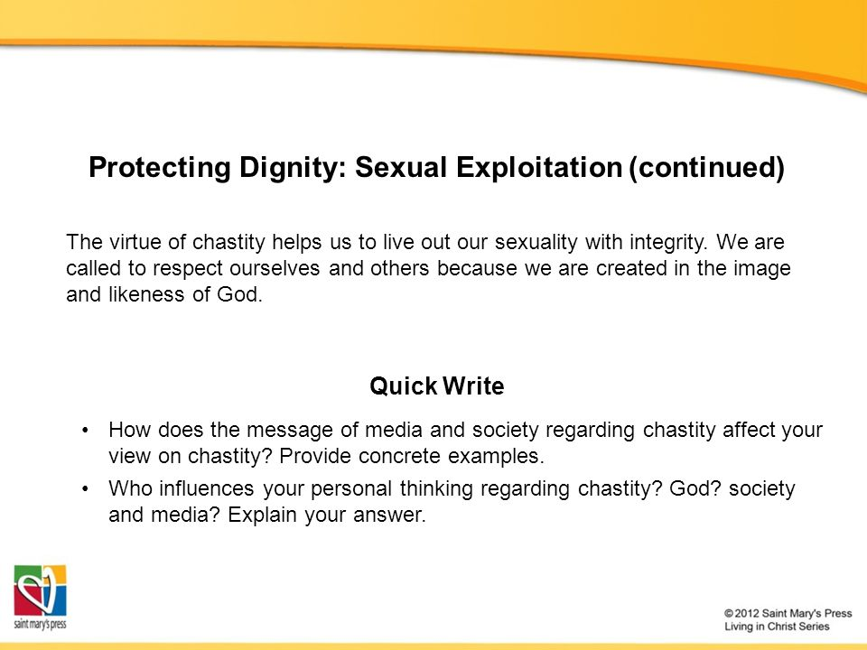 Protecting Dignity: Sexual Exploitation (continued) The virtue of chastity helps us to live out our sexuality with integrity.