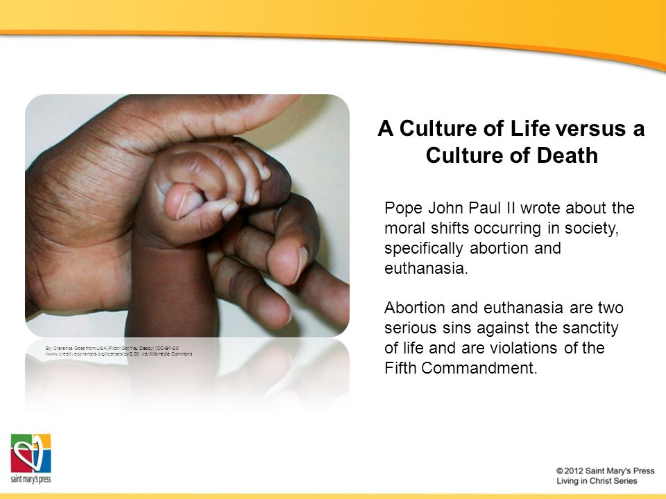 A Culture of Life versus a Culture of Death By Clarence Goss from USA (Flickr:Got You Daddy) [CC-BY-2.0 (www.creativecommons.org/licenses/by/2.0)], via Wikimedia Commons Pope John Paul II wrote about the moral shifts occurring in society, specifically abortion and euthanasia.