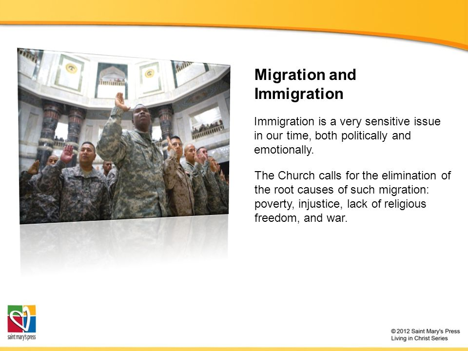 Migration and Immigration The Church calls for the elimination of the root causes of such migration: poverty, injustice, lack of religious freedom, and war.