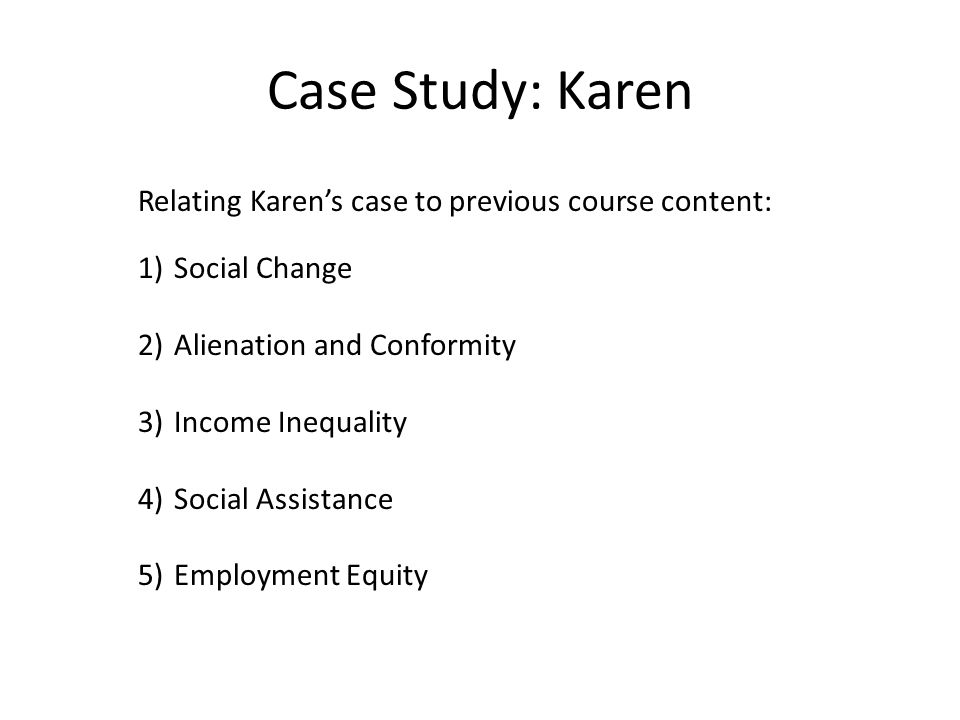 Case Study: Karen Relating Karen's case to previous course content: 1)Social Change 2)Alienation and Conformity 3)Income Inequality 4)Social Assistance 5)Employment Equity