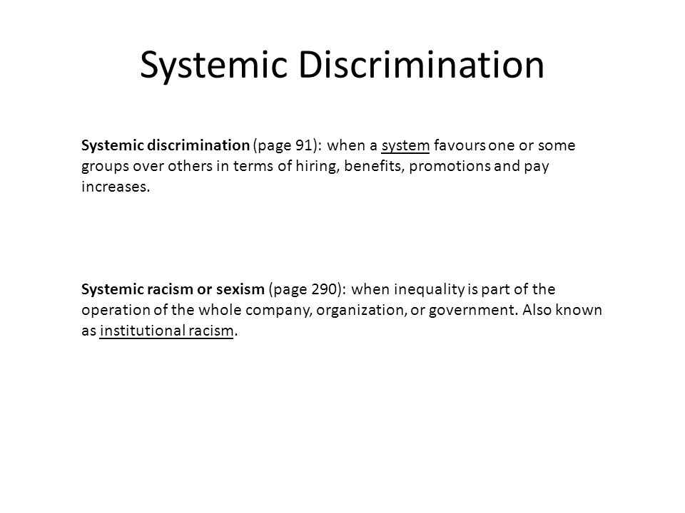 Systemic Discrimination Systemic discrimination (page 91): when a system favours one or some groups over others in terms of hiring, benefits, promotions and pay increases.